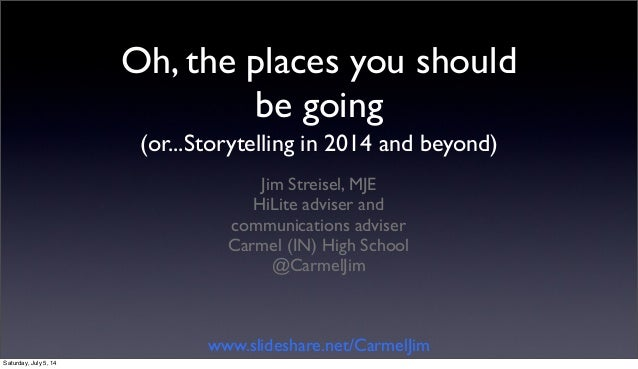 Oh, the places you should be going (or...Storytelling in 2014 and beyond) Jim Streisel, MJE HiLite adviser and communicati...