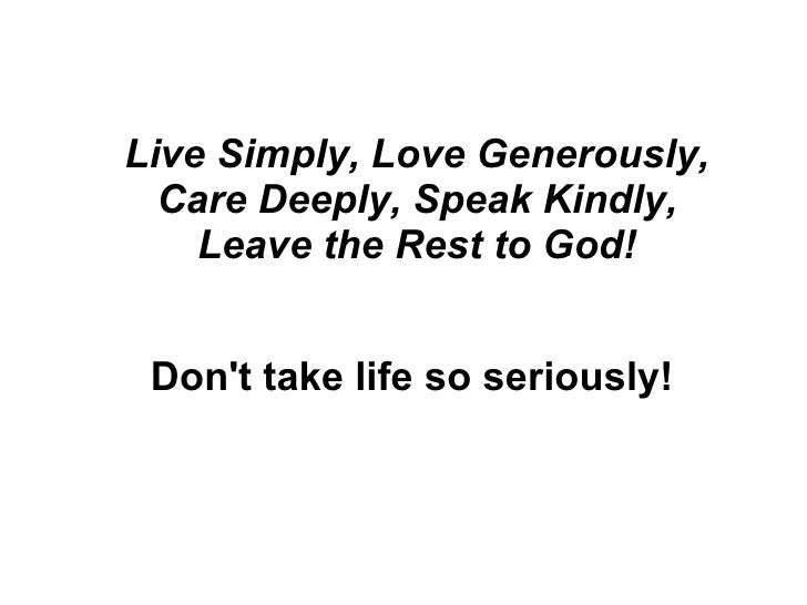 Live Simply, Love Generously, Care Deeply, Speak Kindly, Leave the Rest to God! Don't take life so seriously!