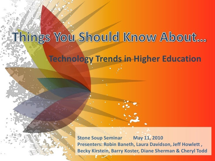 Technology Trends in Higher Education           Stone Soup Seminar        May 11, 2010       Presenters: Robin Baneth, Lau...