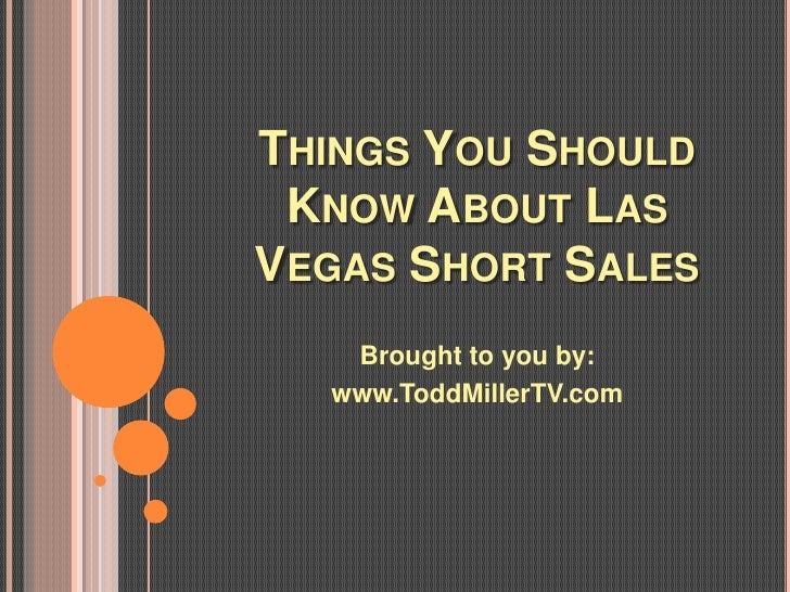 THINGS YOU SHOULD KNOW ABOUT LASVEGAS SHORT SALES   Brought to you by:  www.ToddMillerTV.com