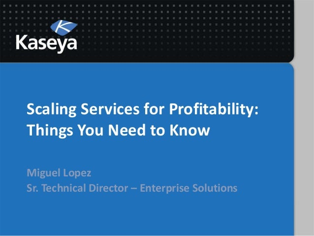 Scaling Services for Profitability:Things You Need to KnowMiguel LopezSr. Technical Director – Enterprise Solutions