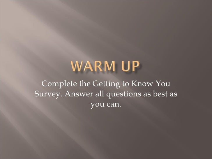 Complete the Getting to Know You Survey. Answer all questions as best as you can.