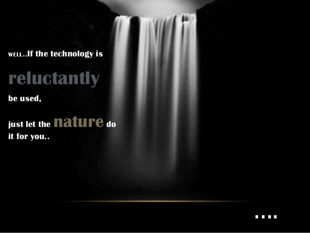WELL..If   the technology isreluctantlybe used,just let the   nature doit for you..                               ….