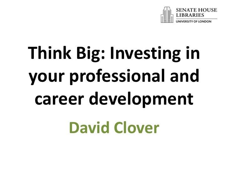 Think Big: Investing inyour professional and career development     David Clover