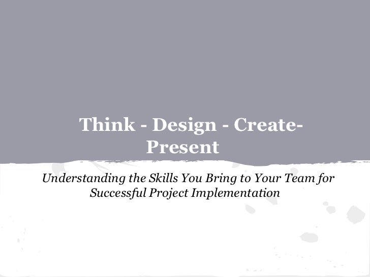Think - Design - Create-             PresentUnderstanding the Skills You Bring to Your Team for       Successful Project I...