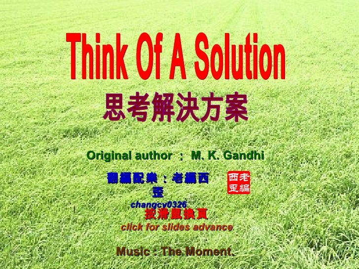 Music :  The Moment.   翻編配樂:老編西歪 changcy0326 Original author : M. K. Gandhi Think Of A Solution 思考解決方案 按滑鼠換頁 click for sli...