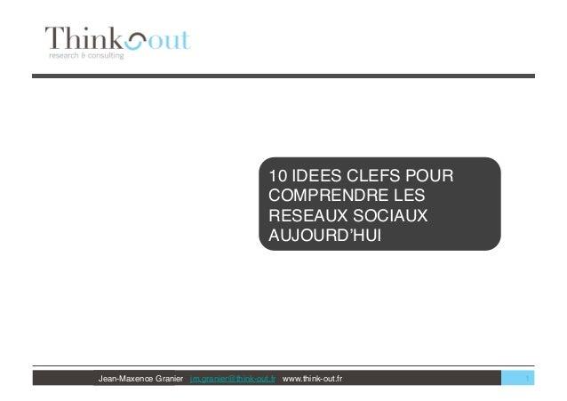 Jean-Maxence Granier jm.granier@think-out.fr www.think-out.fr  10 IDEES CLEFS POUR COMPRENDRE LES RESEAUX SOCIAUX AUJOURD'...