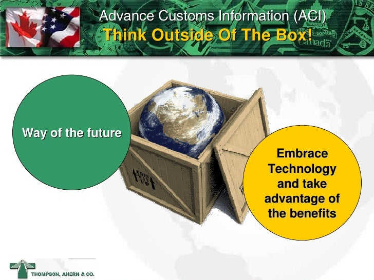 Think Outside Of The Box! Way of the future Embrace Technology and take advantage of the benefits Advance Customs Informat...