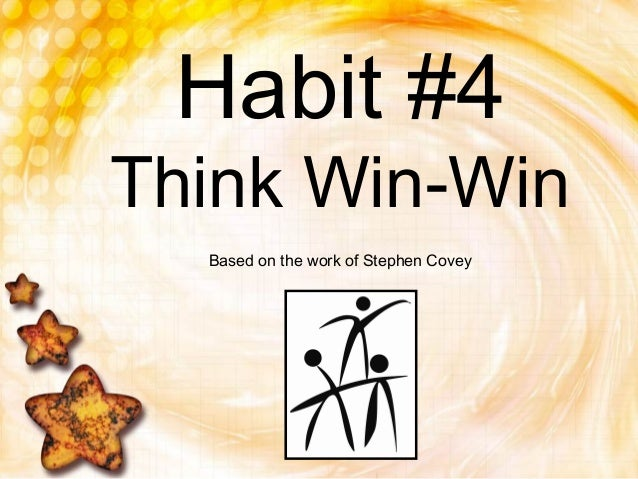 Habit #4Think Win-WinBased on the work of Stephen Covey