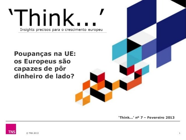 © TNS 2013 1 'Think...' nº 7 – Fevereiro 2013 Poupanças na UE: os Europeus são capazes de pôr dinheiro de lado?
