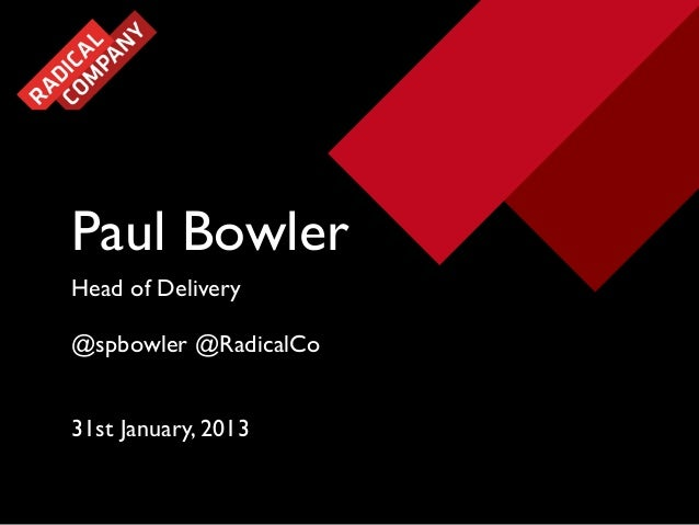Paul Bowler Head of Delivery @spbowler @RadicalCo 31st January, 2013