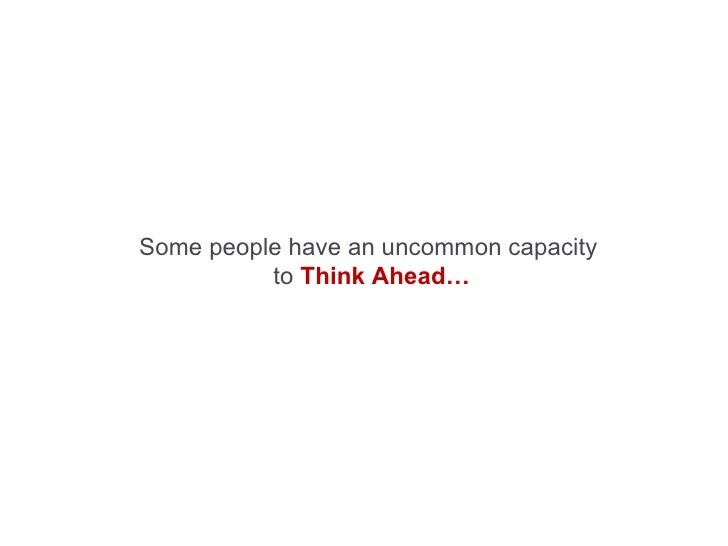 Some people have an uncommon capacity   to   Think Ahead…