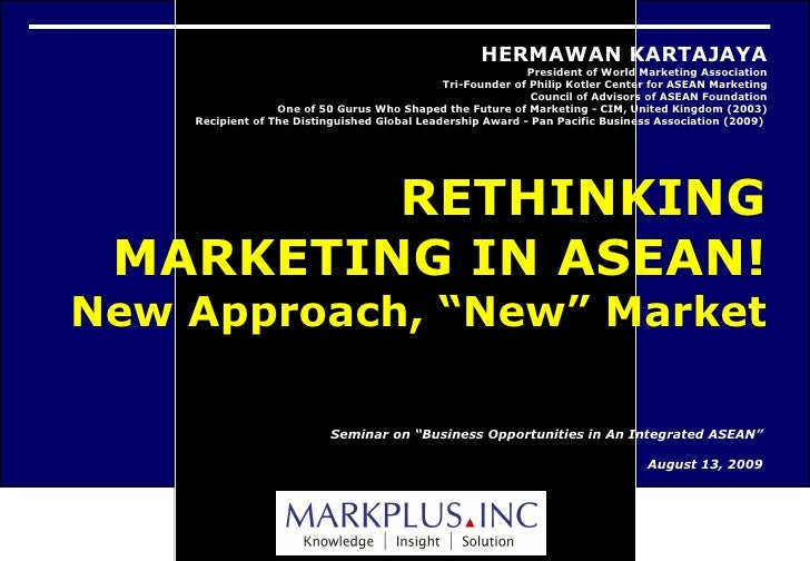 "Seminar on ""Business Opportunities in An Integrated ASEAN"" August 13, 2009 HERMAWAN KARTAJAYA President of World Marketing..."