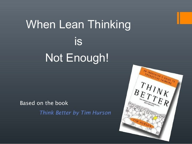 When Lean Thinking is Not Enough! Based on the book Think Better by Tim Hurson