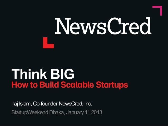 Think BIGHow to Build Scalable StartupsIraj Islam, Co-founder NewsCred, Inc.StartupWeekend Dhaka, January 11 2013