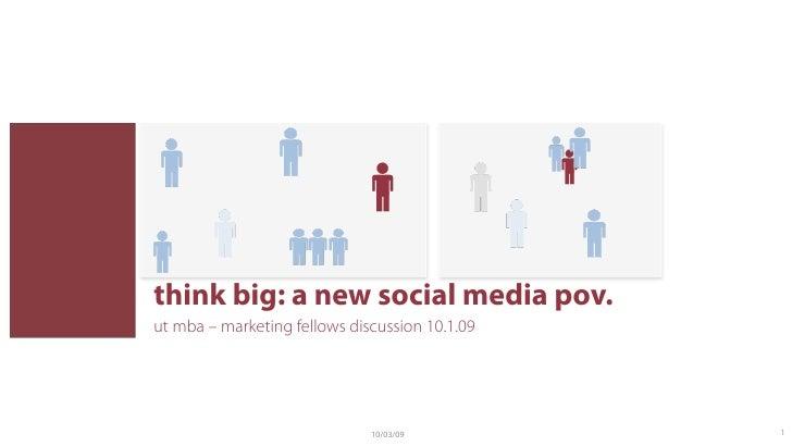 think big: a new social media pov. ut mba – marketing fellows discussion 10.1.09                                   10/03/0...