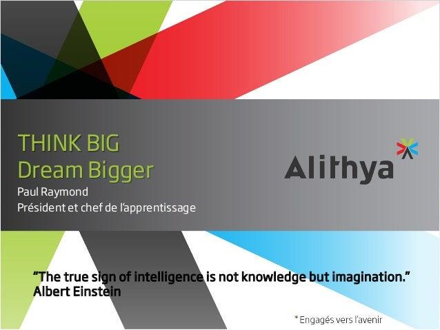 "THINK BIG Dream Bigger Paul Raymond Président et chef de l'apprentissage  ""The true sign of intelligence is not knowledge ..."