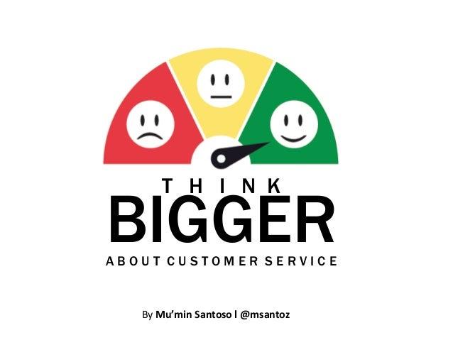 T H I N KBIGGERABOUT CUSTOMER SERVICE   By Mu'min Santoso l @msantoz
