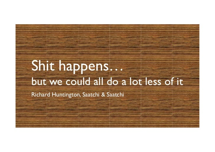Shit happens…but we could all do a lot less of itRichard Huntington, Saatchi  Saatchi