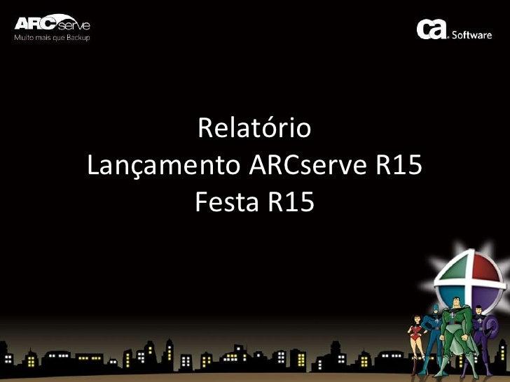 RelatórioLançamento ARCserve R15Festa R15<br />