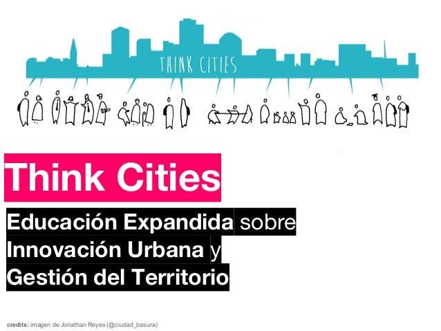 Think CitiesEducación Expandida sobreInnovación Urbana yGestión del Territoriocredits: imagen de Jonathan Reyes (@ciudad_b...