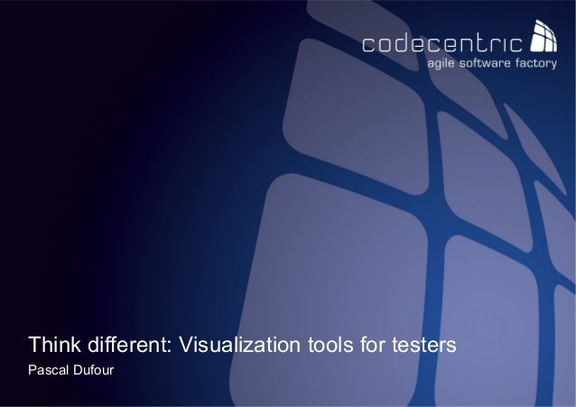 Think different: Visualization tools for testers Pascal Dufour codecentric nederland BV