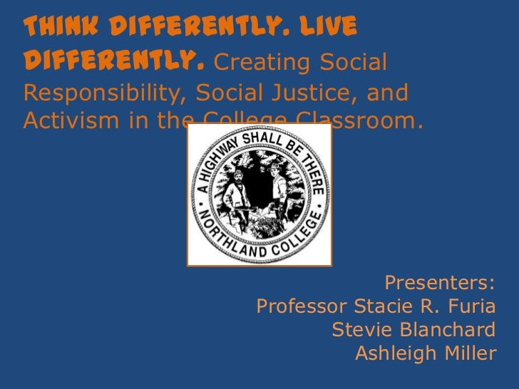 Think differently. Live differently. Creating Social Responsibility, Social Justice, and Activism in the College Classroom...