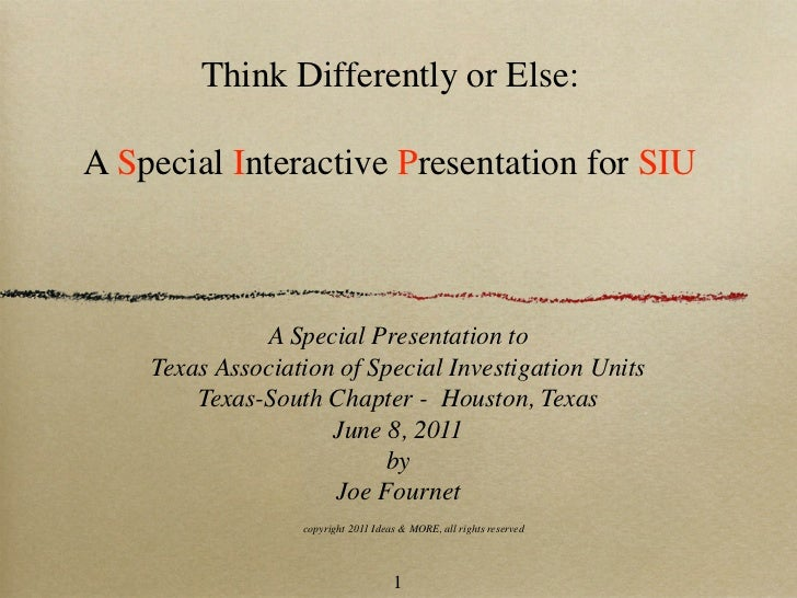 Think Differently or Else:A Special Interactive Presentation for SIU              A Special Presentation to    Texas Assoc...