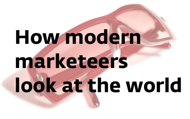 How modern marketeers look at the world