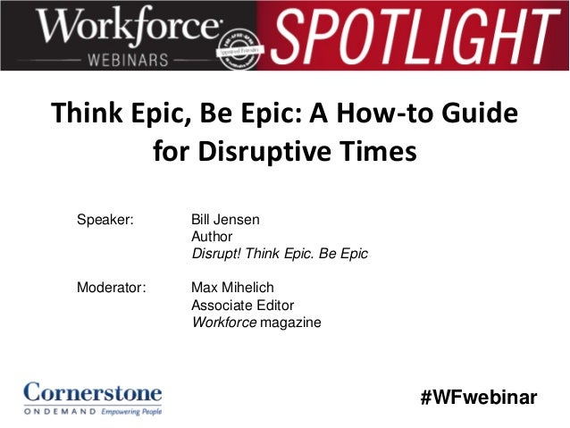 Think Epic, Be Epic: A How-to Guide for Disruptive Times Speaker:  Bill Jensen Author Disrupt! Think Epic. Be Epic  Modera...