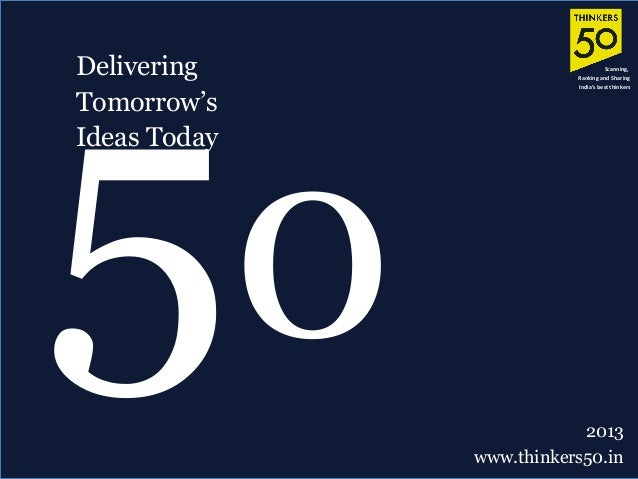 Delivering Tomorrow's Ideas Today 50 2013 www.thinkers50.in Scanning, Ranking and Sharing India's best thinkers