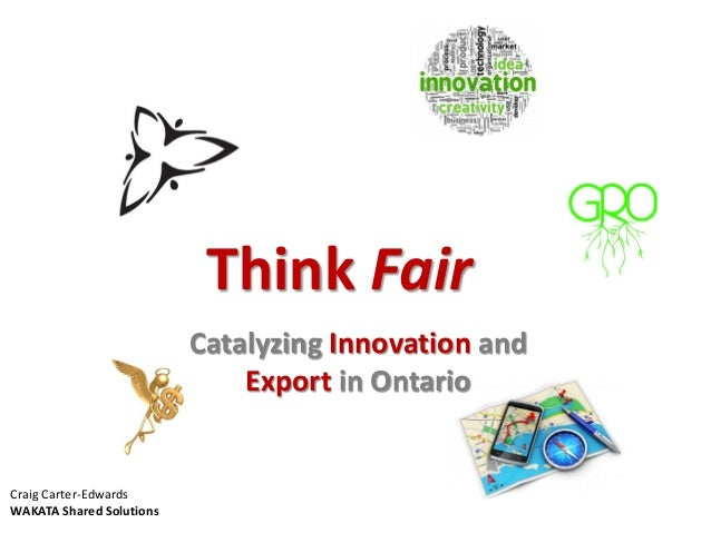 Think Fair Catalyzing Innovation and Export in Ontario Craig Carter-Edwards WAKATA Shared Solutions
