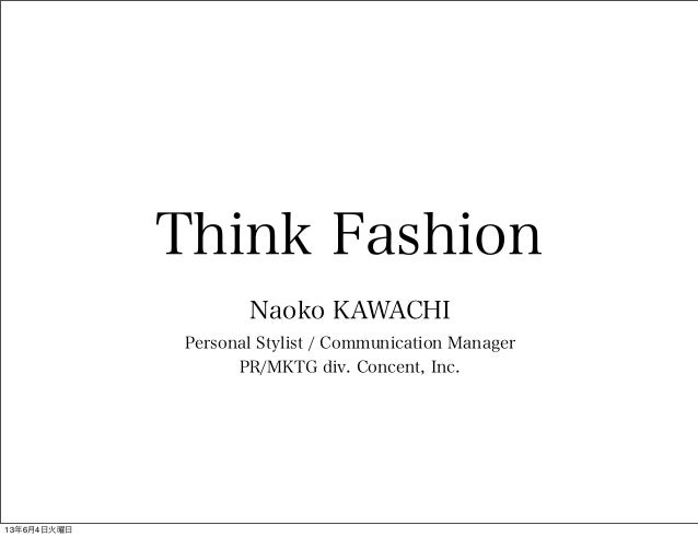 Think FashionNaoko KAWACHIPersonal Stylist / Communication ManagerPR/MKTG div. Concent, Inc.13年6月4日火曜日