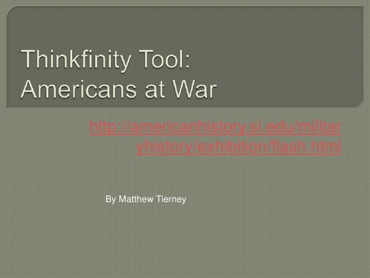Thinkfinity Tool:Americans at War<br />http://americanhistory.si.edu/militaryhistory/exhibition/flash.html<br />By Matthew...