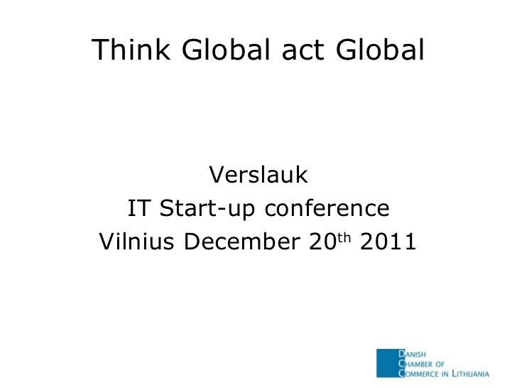 Think Global act Global <ul><li>Verslauk </li></ul><ul><li>IT Start-up conference </li></ul><ul><li>Vilnius December 20 th...