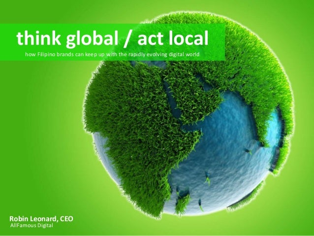 think global,local  think global / act   act local     how Filipino brands can keep up with the rapidly evolving digital w...