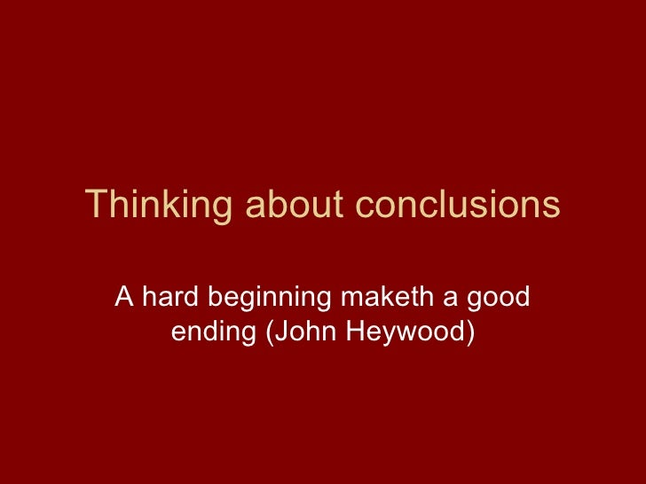 Thinking about conclusions A hard beginning maketh a good ending (John Heywood)