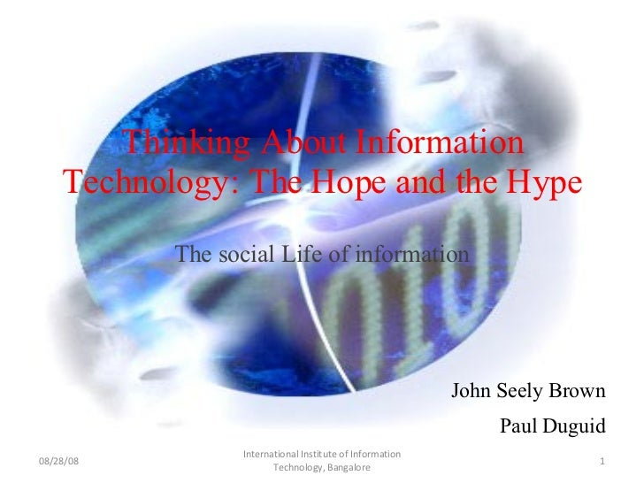 Thinking About Information Technology: The Hope and the Hype The social Life of information John Seely Brown Paul Duguid 0...