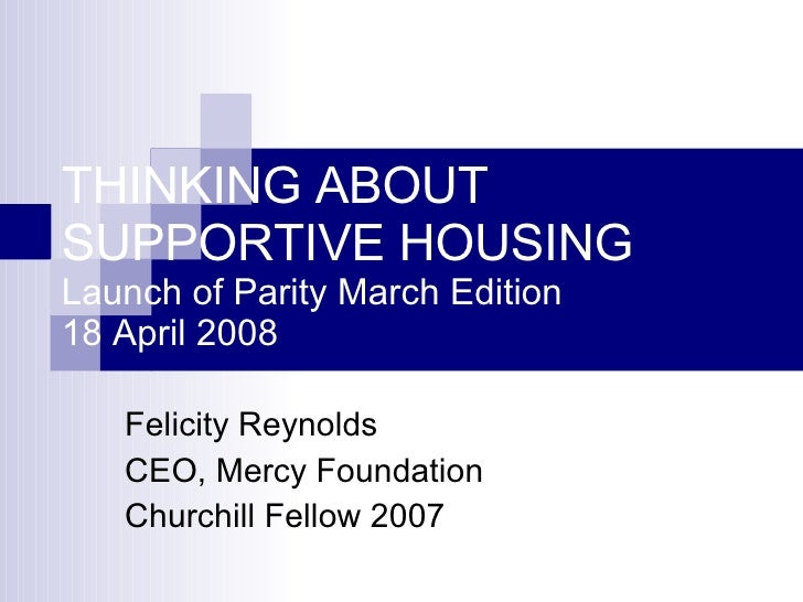 THINKING ABOUT  SUPPORTIVE HOUSING Launch of Parity March Edition 18 April 2008 Felicity Reynolds CEO, Mercy Foundation Ch...