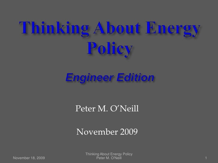 Thinking About Energy PolicyEngineer Edition<br />November 18, 2009<br />1<br />Peter M. O'Neill<br />November 2009<br />T...