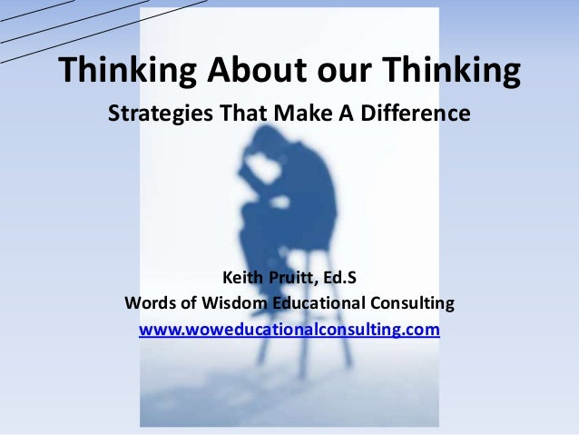 Thinking About our Thinking Strategies That Make A Difference Keith Pruitt, Ed.S Words of Wisdom Educational Consulting ww...