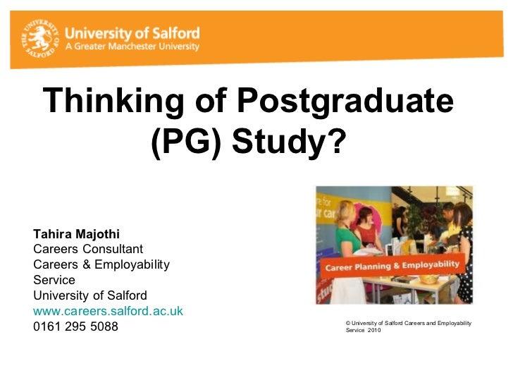 Thinking of Postgraduate (PG) Study? Tahira Majothi Careers Consultant Careers & Employability Service University of Salfo...
