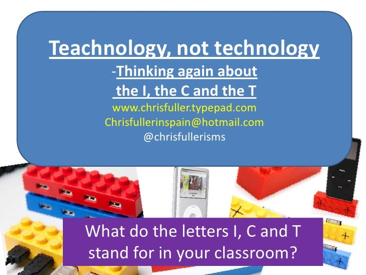 Teachnology, not technology<br /><ul><li>Thinking again about</li></ul> the I, the C and the T<br />www.chrisfuller.typepa...