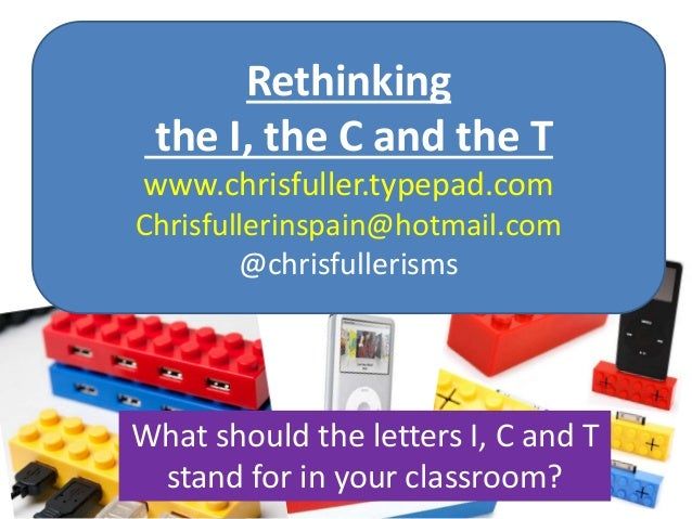 Rethinking the I, the C and the T www.chrisfuller.typepad.com Chrisfullerinspain@hotmail.com @chrisfullerisms What should ...