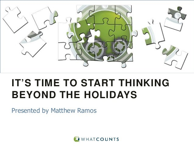 IT'S TIME TO START THINKING BEYOND THE HOLIDAYS Presented by Matthew Ramos