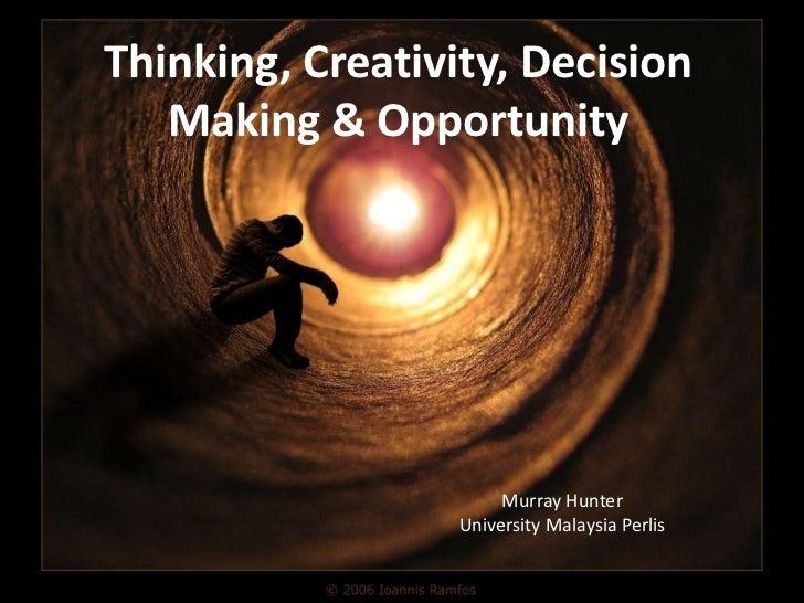 Thinking, Creativity, Decision   Making & Opportunity                       Murray Hunter                  University Mala...