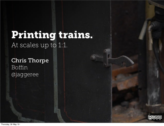 Printing trains.At scales up to 1:1.Chris ThorpeBoffin@jaggereeThursday, 30 May 13