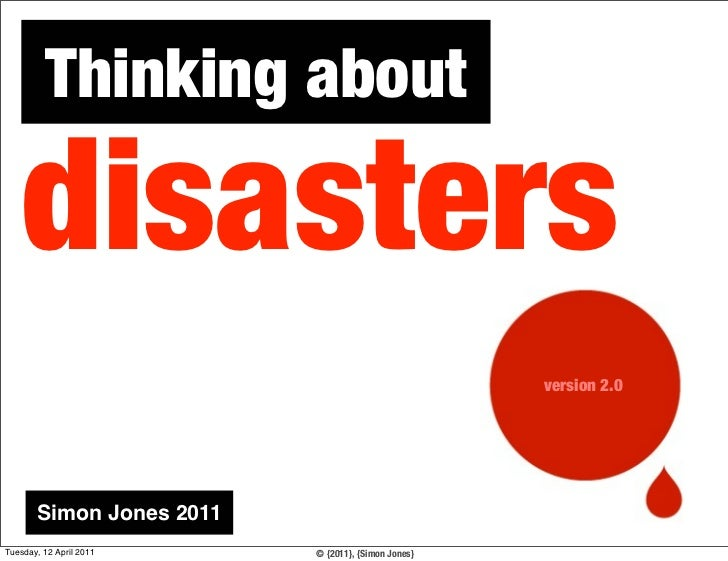 Thinking about    disasters                                                    version 2.0       Simon Jones 2011Tuesday, ...