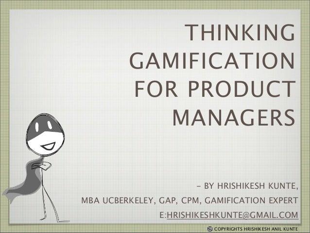 THINKING GAMIFICATION FOR PRODUCT MANAGERS - BY HRISHIKESH KUNTE, MBA UCBERKELEY, GAP, CPM, GAMIFICATION EXPERT E:HRISHIKE...