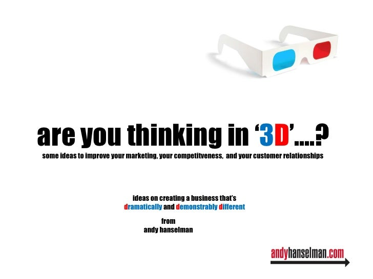 are you thinking in ' 3 D '....? some ideas to improve your marketing, your competitveness,  and your customer relationshi...